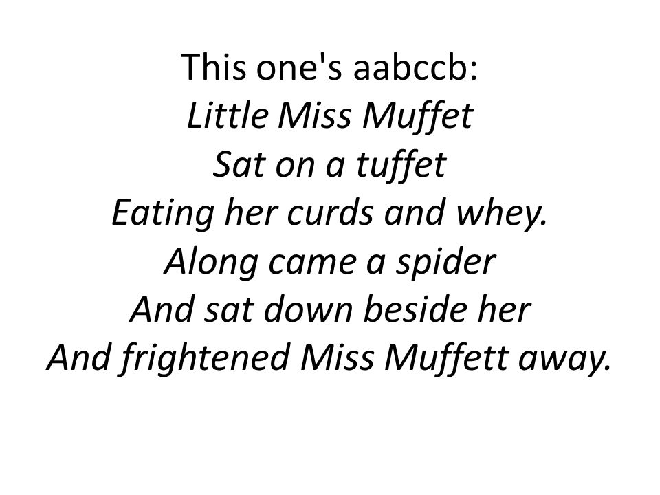 This one's aabccb: Little Miss Muffet Sat on a tuffet Eating her curds and whey. Along came a spider And sat down beside her And frightened Miss Muffe