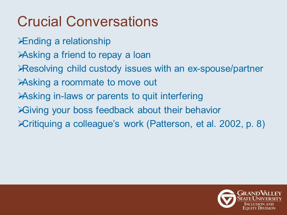 Crucial Conversations  Ending a relationship  Asking a friend to repay a loan  Resolving child custody issues with an ex-spouse/partner  Asking a roommate to move out  Asking in-laws or parents to quit interfering  Giving your boss feedback about their behavior  Critiquing a colleague's work (Patterson, et al.