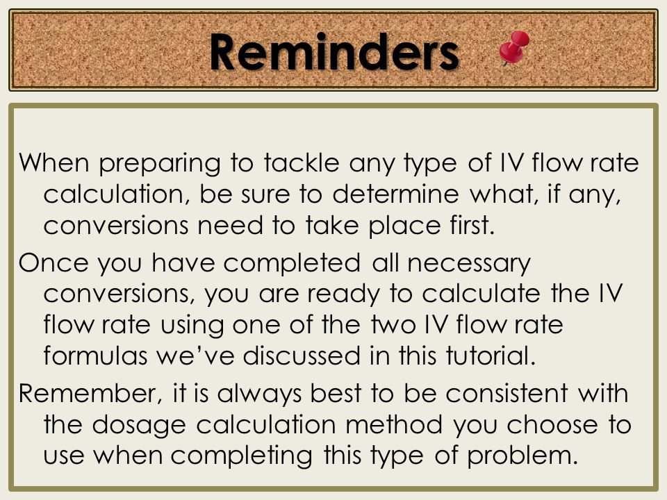 Reminders When preparing to tackle any type of IV flow rate calculation, be sure to determine what, if any, conversions need to take place first. Once