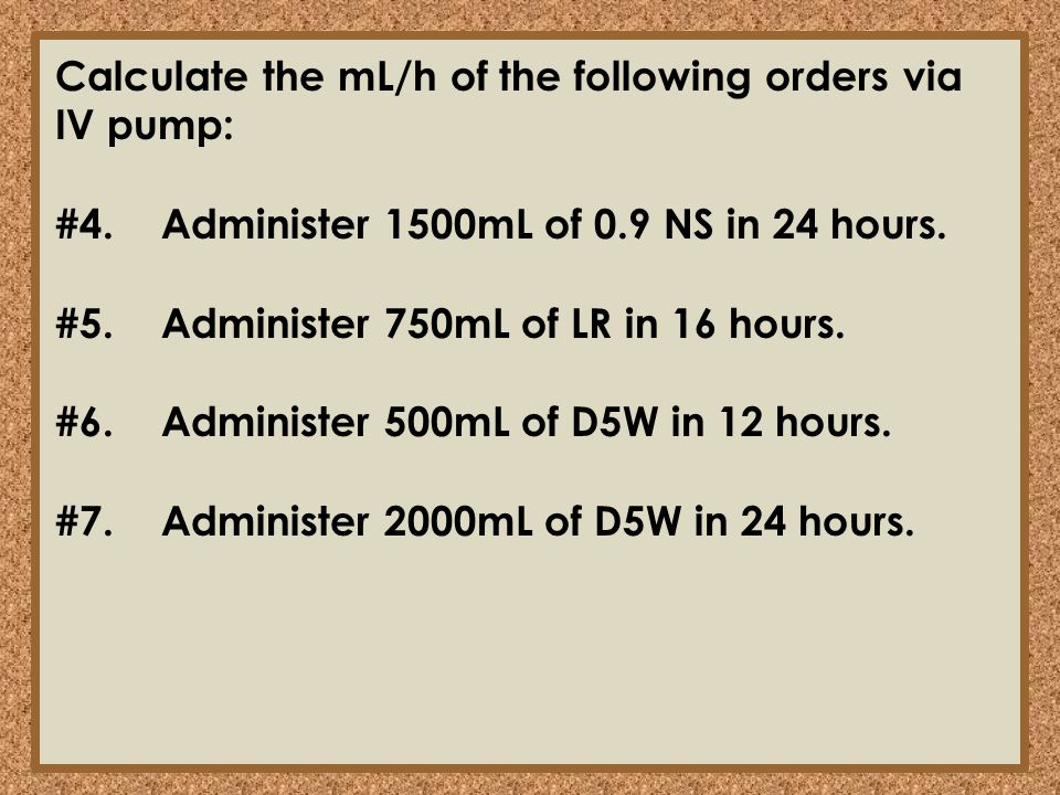 Calculate the mL/h of the following orders via IV pump: #4.Administer 1500mL of 0.9 NS in 24 hours. #5.Administer 750mL of LR in 16 hours. #6.Administ