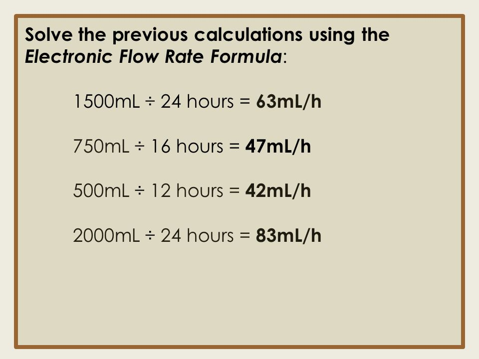 Solve the previous calculations using the Electronic Flow Rate Formula : 1500mL ÷ 24 hours = 63mL/h 750mL ÷ 16 hours = 47mL/h 500mL ÷ 12 hours = 42mL/