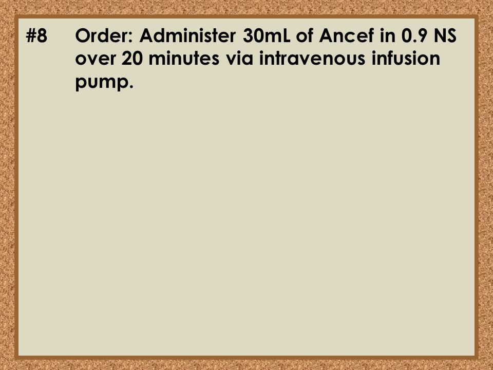 #8Order: Administer 30mL of Ancef in 0.9 NS over 20 minutes via intravenous infusion pump.