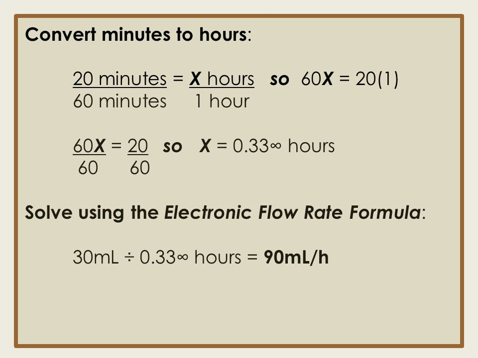 Convert minutes to hours : 20 minutes = X hours so 60 X = 20(1) 60 minutes 1 hour 60 X = 20 so X = 0.33∞ hours 60 60 Solve using the Electronic Flow R