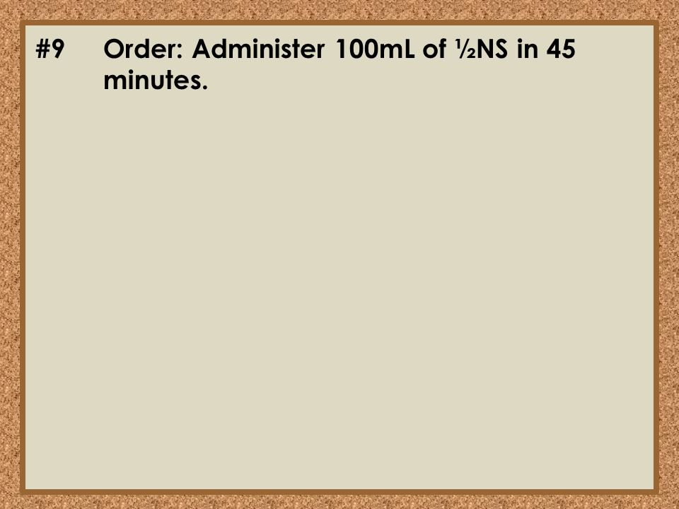 #9Order: Administer 100mL of ½NS in 45 minutes.