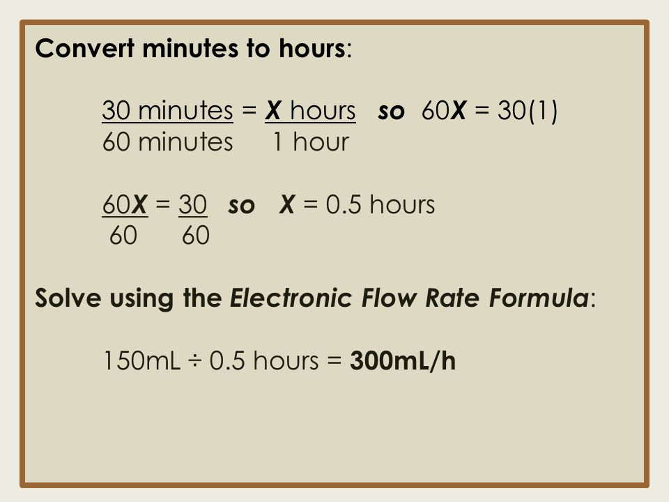 Convert minutes to hours : 30 minutes = X hours so 60 X = 30(1) 60 minutes 1 hour 60 X = 30 so X = 0.5 hours 60 60 Solve using the Electronic Flow Rat