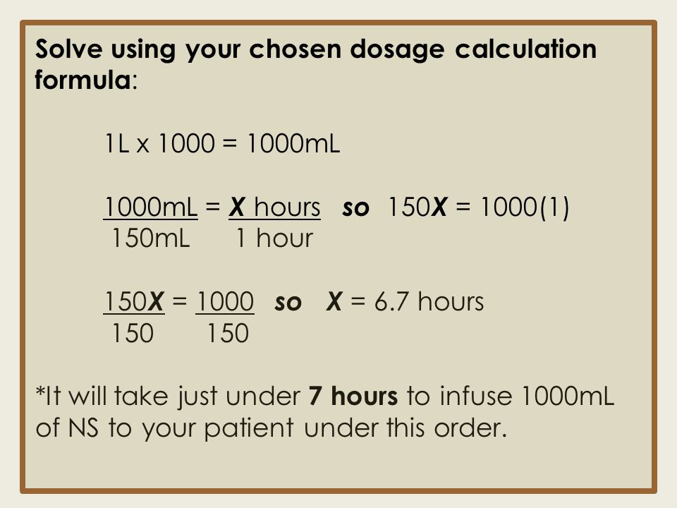 Solve using your chosen dosage calculation formula : 1L x 1000 = 1000mL 1000mL = X hours so 150 X = 1000(1) 150mL 1 hour 150 X = 1000 so X = 6.7 hours
