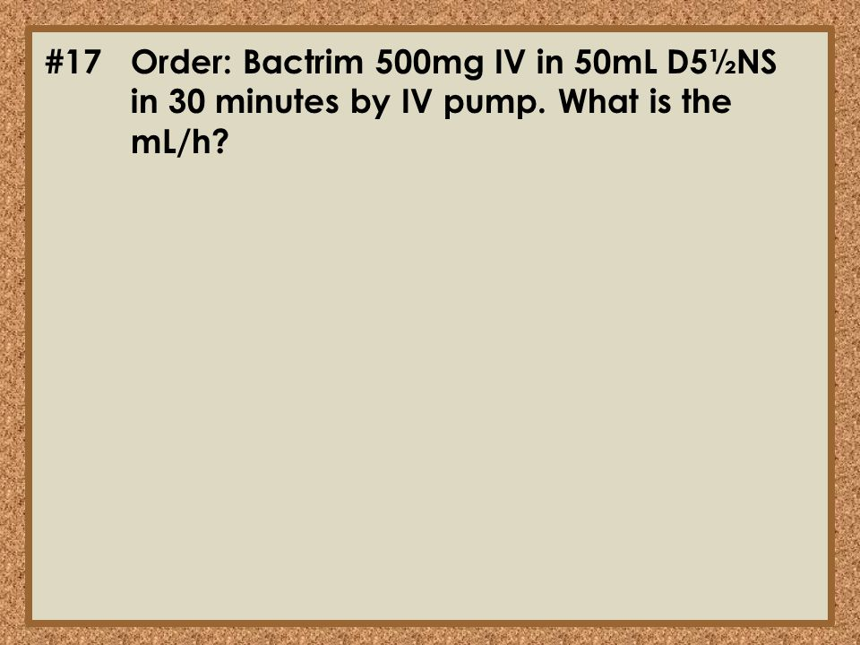 #17Order: Bactrim 500mg IV in 50mL D5½NS in 30 minutes by IV pump. What is the mL/h?