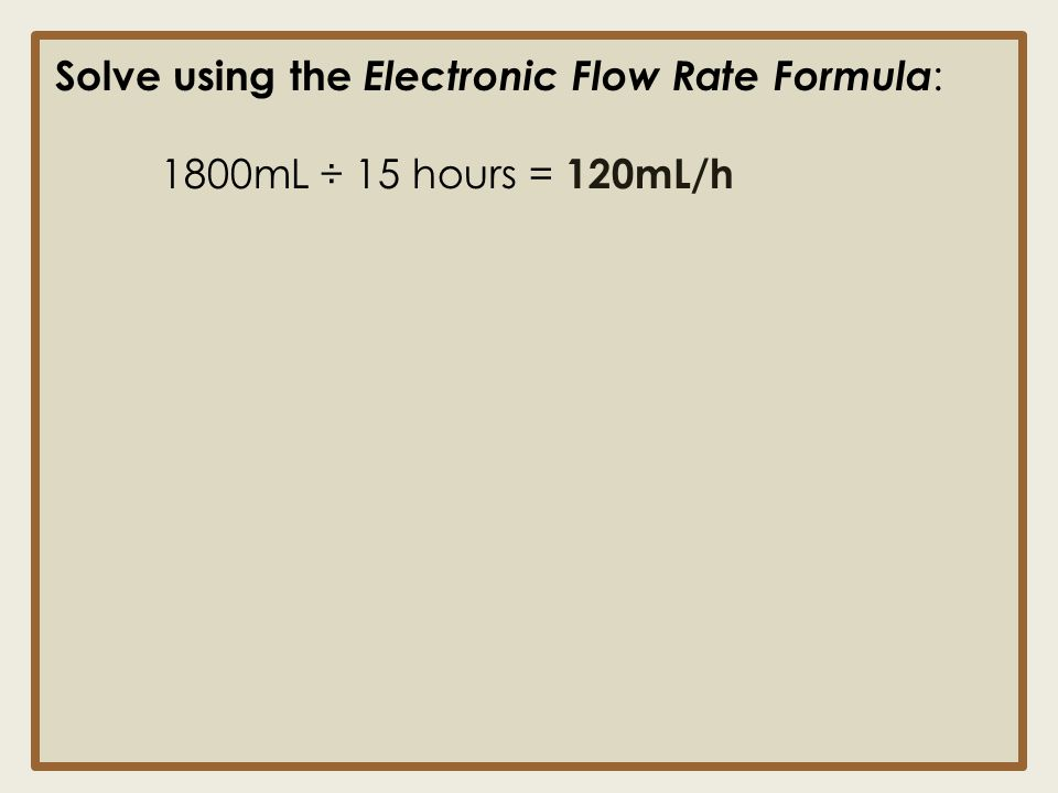 Solve using the Electronic Flow Rate Formula : 1800mL ÷ 15 hours = 120mL/h