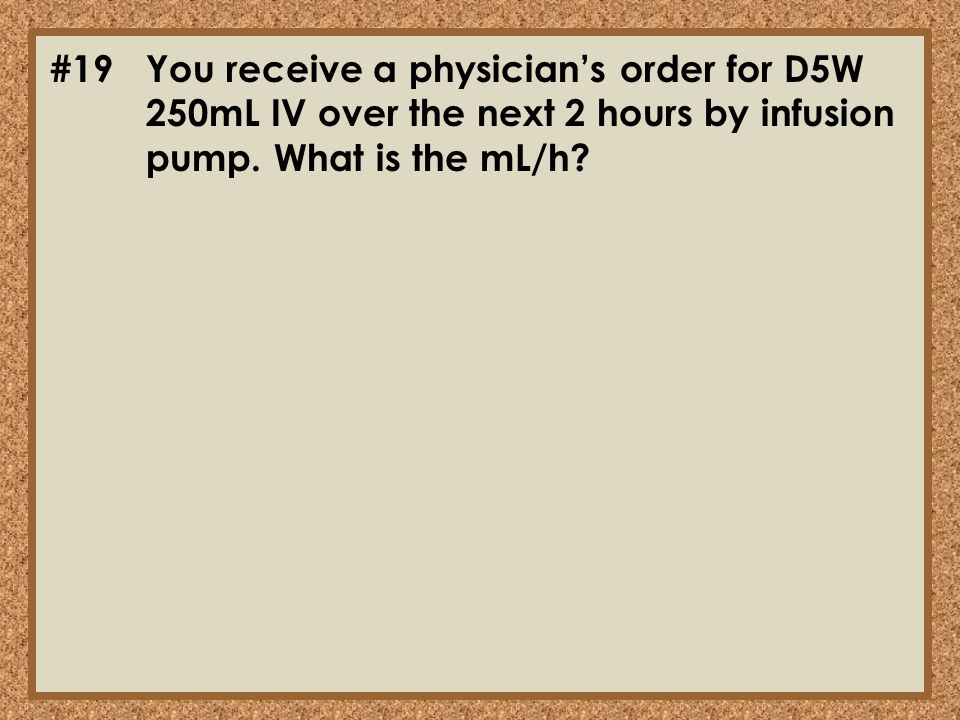 #19You receive a physician's order for D5W 250mL IV over the next 2 hours by infusion pump. What is the mL/h?