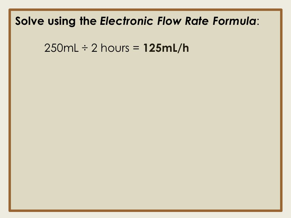Solve using the Electronic Flow Rate Formula : 250mL ÷ 2 hours = 125mL/h