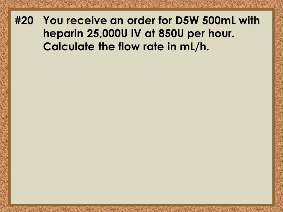 #20You receive an order for D5W 500mL with heparin 25,000U IV at 850U per hour. Calculate the flow rate in mL/h.