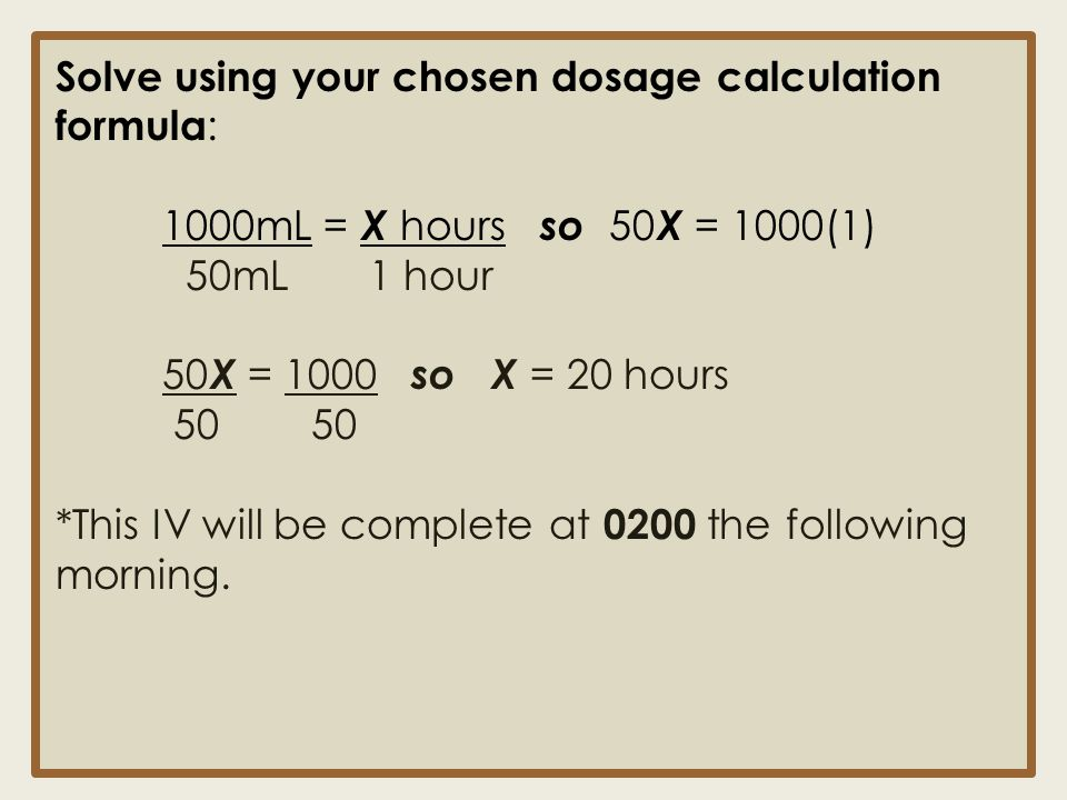 Solve using your chosen dosage calculation formula : 1000mL = X hours so 50 X = 1000(1) 50mL 1 hour 50 X = 1000 so X = 20 hours 50 50 *This IV will be