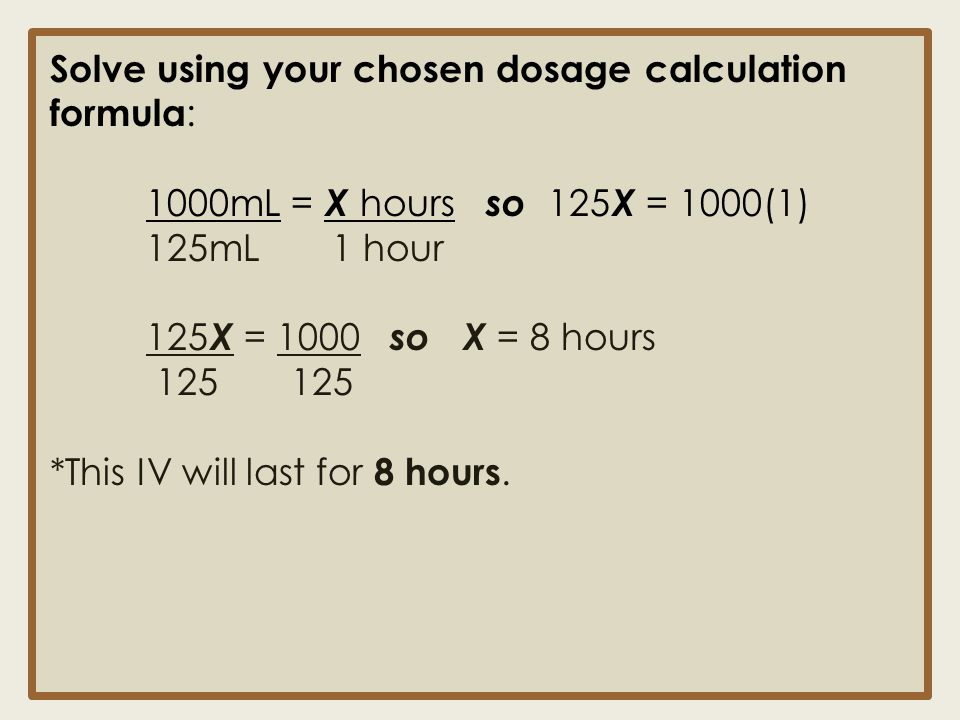 Solve using your chosen dosage calculation formula : 1000mL = X hours so 125 X = 1000(1) 125mL 1 hour 125 X = 1000 so X = 8 hours 125 125 *This IV wil