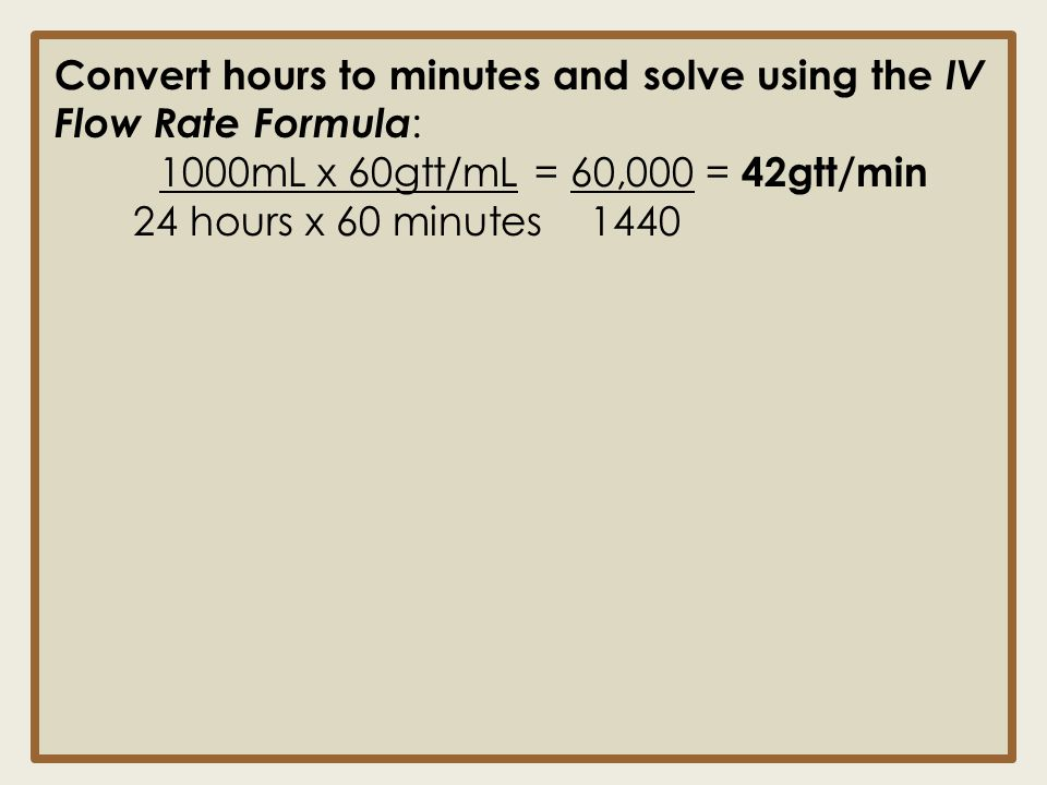 Convert hours to minutes and solve using the IV Flow Rate Formula : 1000mL x 60gtt/mL = 60,000 = 42gtt/min 24 hours x 60 minutes 1440
