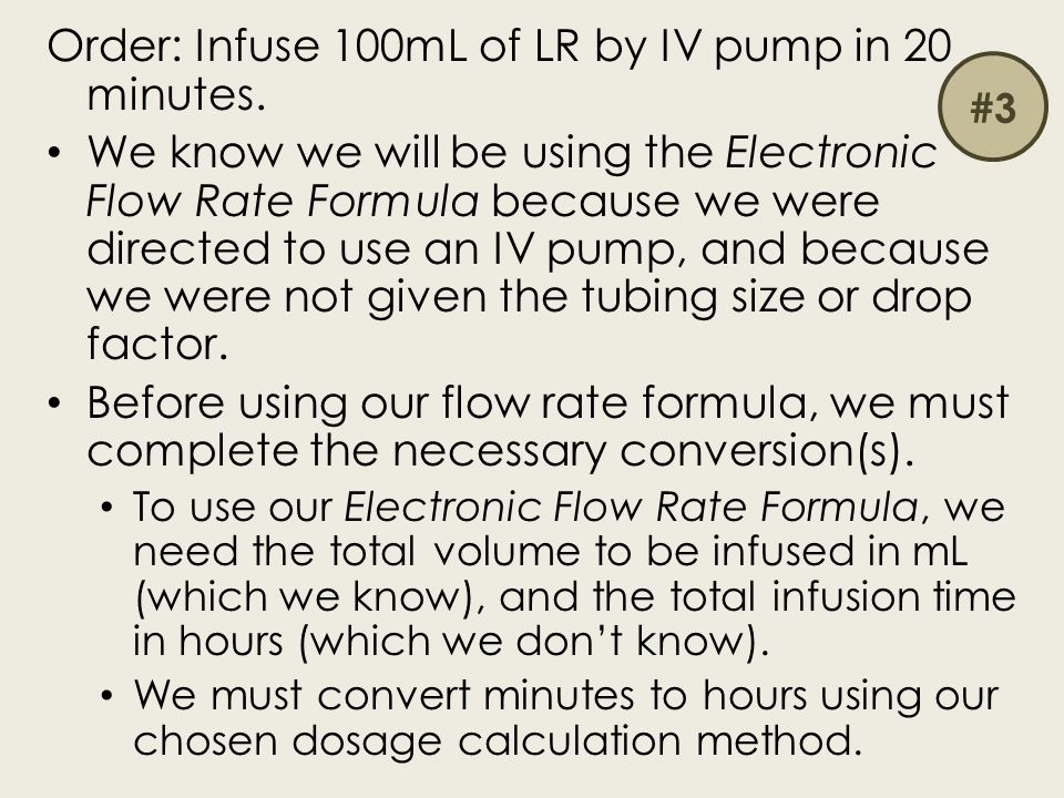 Order: Infuse 100mL of LR by IV pump in 20 minutes. We know we will be using the Electronic Flow Rate Formula because we were directed to use an IV pu