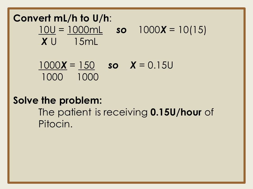 Convert mL/h to U/h : 10U = 1000mL so 1000 X = 10(15) X U 15mL 1000 X = 150 so X = 0.15U 1000 1000 Solve the problem: The patient is receiving 0.15U/h