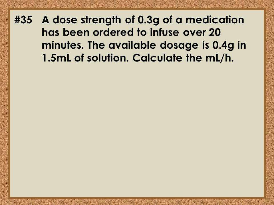 #35A dose strength of 0.3g of a medication has been ordered to infuse over 20 minutes. The available dosage is 0.4g in 1.5mL of solution. Calculate th