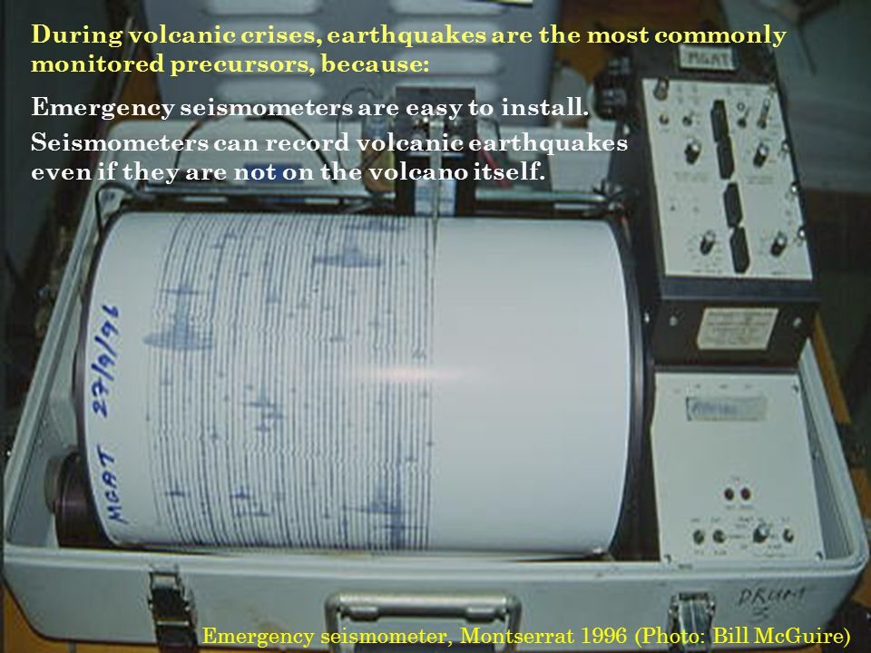 During volcanic crises, earthquakes are the most commonly monitored precursors, because: Emergency seismometers are easy to install.