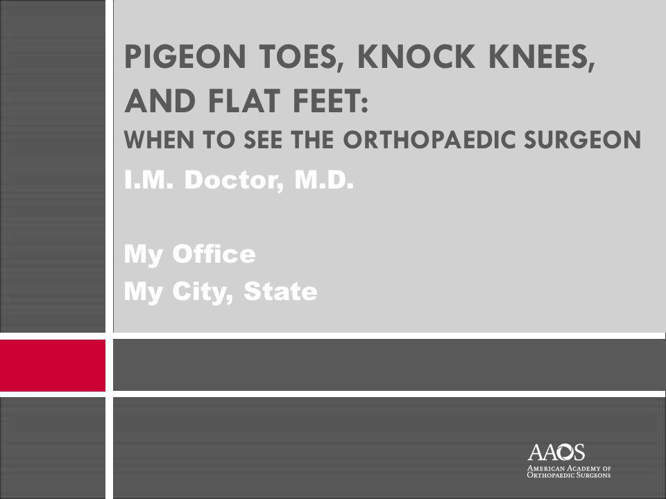 PIGEON TOES, KNOCK KNEES, AND FLAT FEET: WHEN TO SEE THE ORTHOPAEDIC SURGEON I.M.