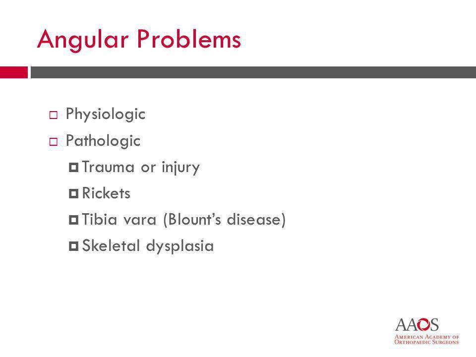 28 Angular Problems  Physiologic  Pathologic  Trauma or injury  Rickets  Tibia vara (Blount's disease)  Skeletal dysplasia