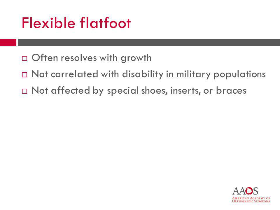 36 Flexible flatfoot  Often resolves with growth  Not correlated with disability in military populations  Not affected by special shoes, inserts, or braces