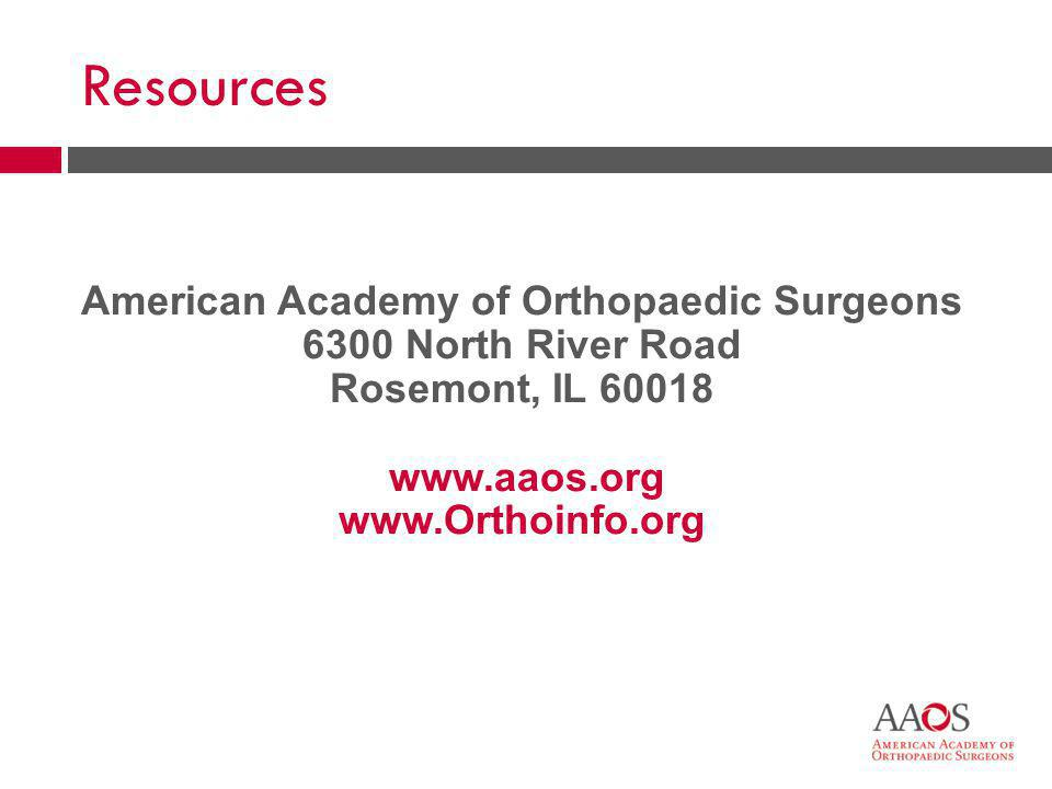 44 American Academy of Orthopaedic Surgeons 6300 North River Road Rosemont, IL 60018 www.aaos.org www.Orthoinfo.org Resources