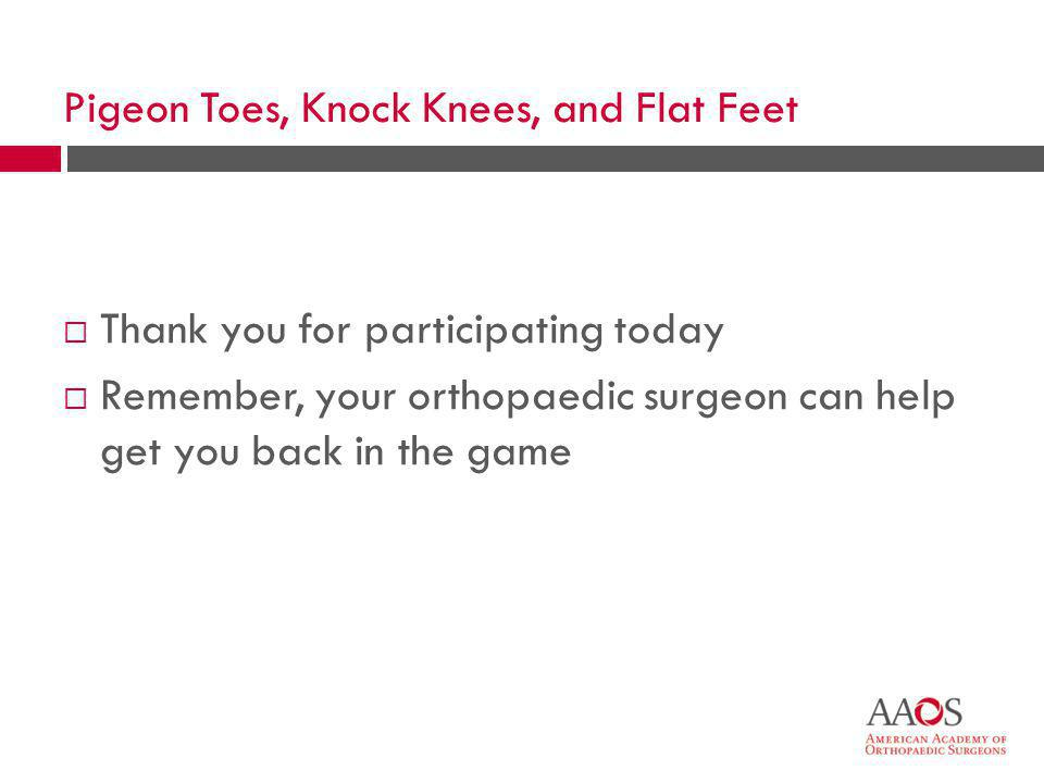 46  Thank you for participating today  Remember, your orthopaedic surgeon can help get you back in the game Pigeon Toes, Knock Knees, and Flat Feet