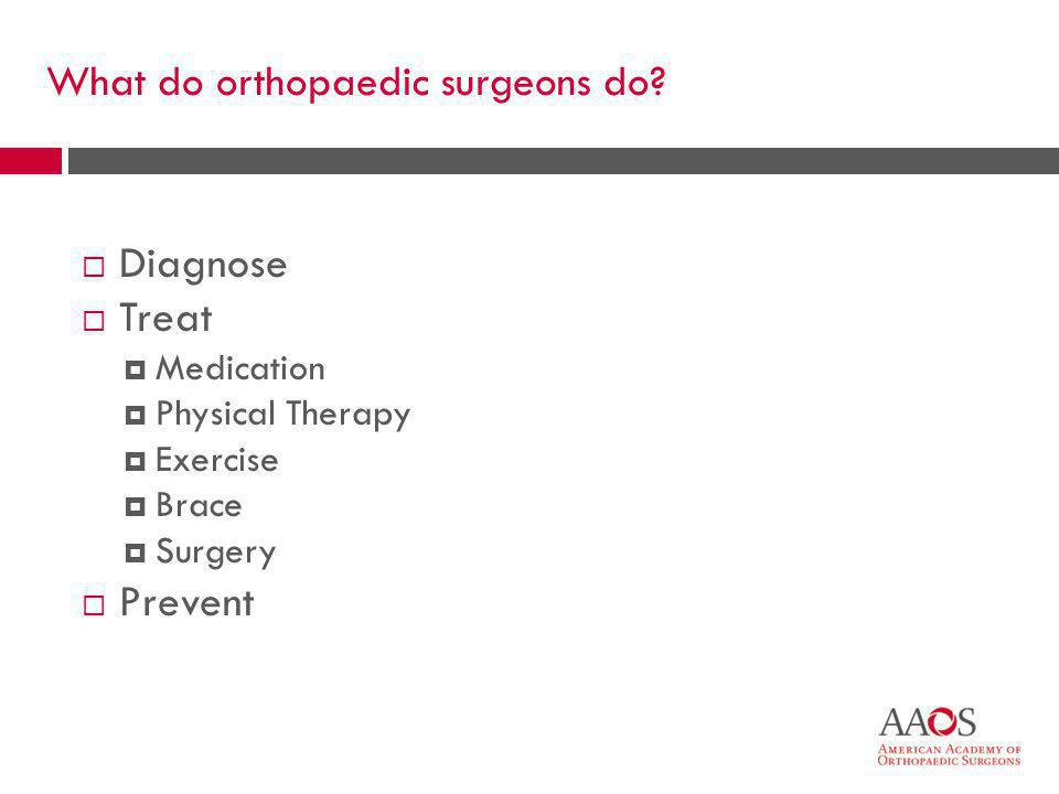6 What do orthopaedic surgeons do?  Diagnose  Treat  Medication  Physical Therapy  Exercise  Brace  Surgery  Prevent
