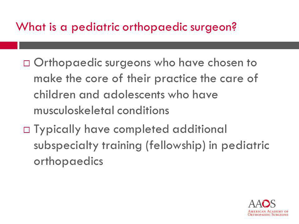 7 What is a pediatric orthopaedic surgeon.