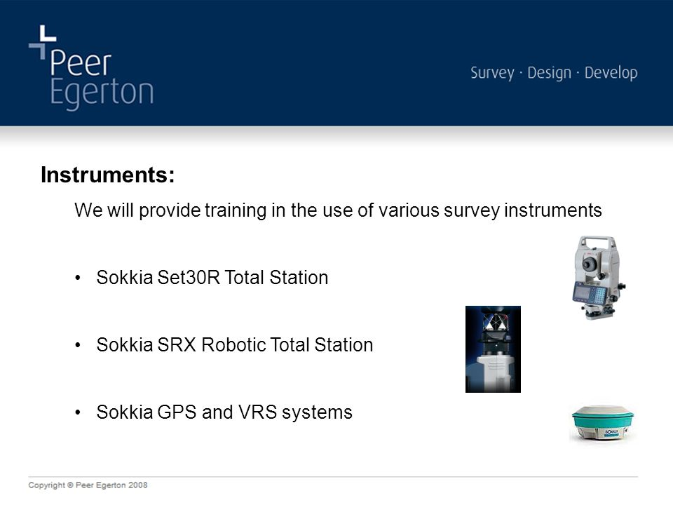 Instruments: We will provide training in the use of various survey instruments Sokkia Set30R Total Station Sokkia SRX Robotic Total Station Sokkia GPS