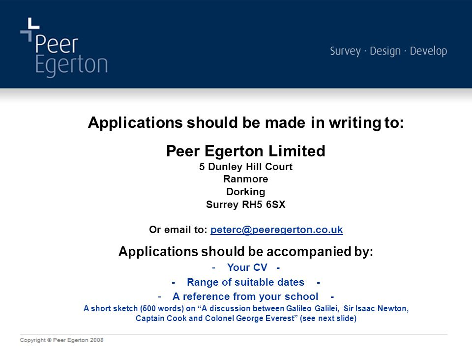 Applications should be made in writing to: Peer Egerton Limited 5 Dunley Hill Court Ranmore Dorking Surrey RH5 6SX Or  to: Applications should be accompanied by: - Your CV - - Range of suitable dates - - A reference from your school - A short sketch (500 words) on A discussion between Galileo Galilei, Sir Isaac Newton, Captain Cook and Colonel George Everest (see next slide)