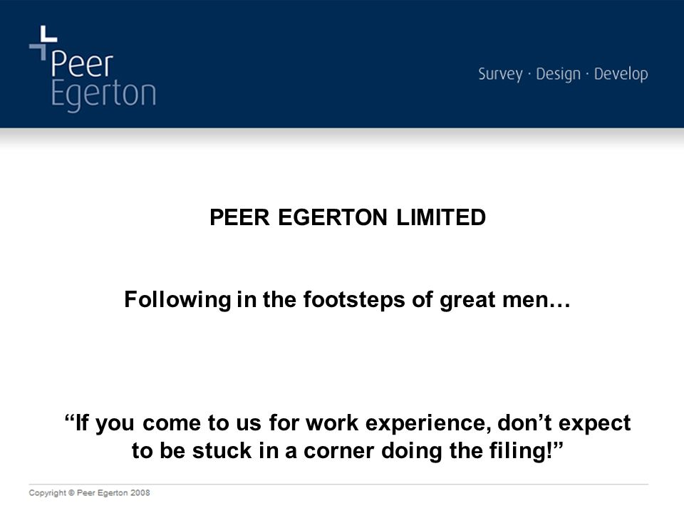 """PEER EGERTON LIMITED Following in the footsteps of great men… """"If you come to us for work experience, don't expect to be stuck in a corner doing the f"""