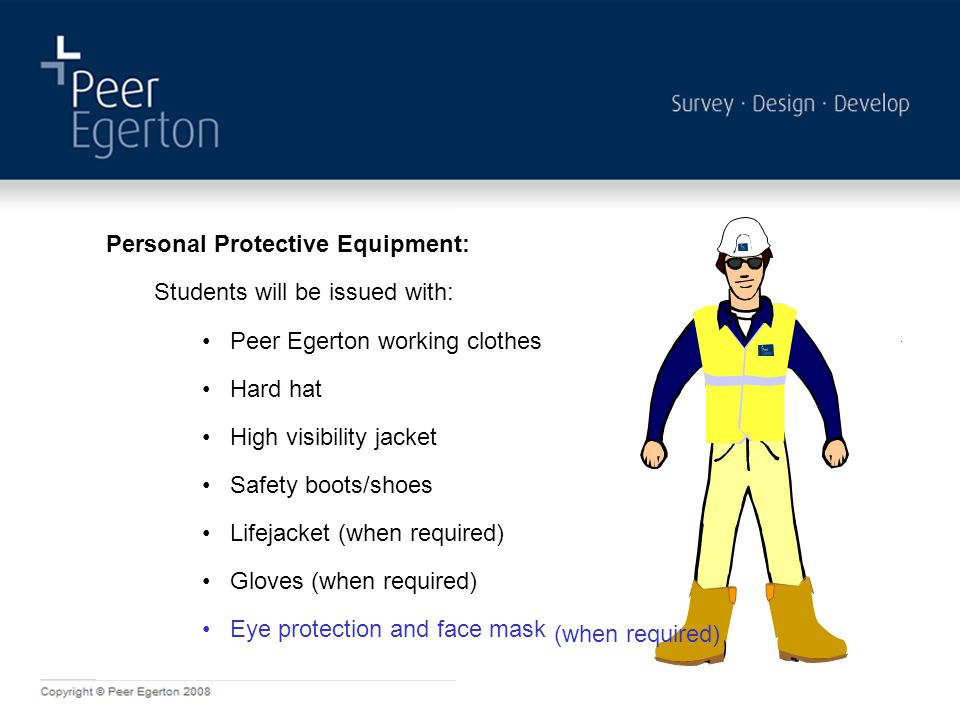 Personal Protective Equipment: Peer Egerton ID Hard hat High visibility jacket Safety boots/shoes Lifejacket (when required) Gloves (when required) Ey