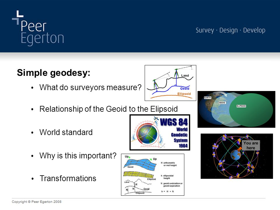Simple geodesy: World standard What do surveyors measure? Relationship of the Geoid to the Elipsoid Why is this important? Transformations