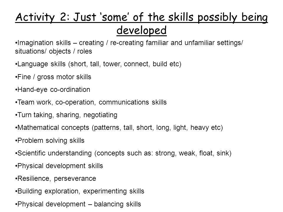 Activity 2: Just 'some' of the skills possibly being developed Imagination skills – creating / re-creating familiar and unfamiliar settings/ situation