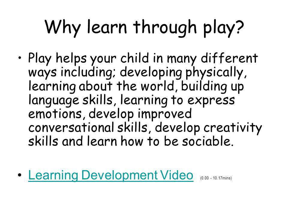 Why learn through play? Play helps your child in many different ways including; developing physically, learning about the world, building up language