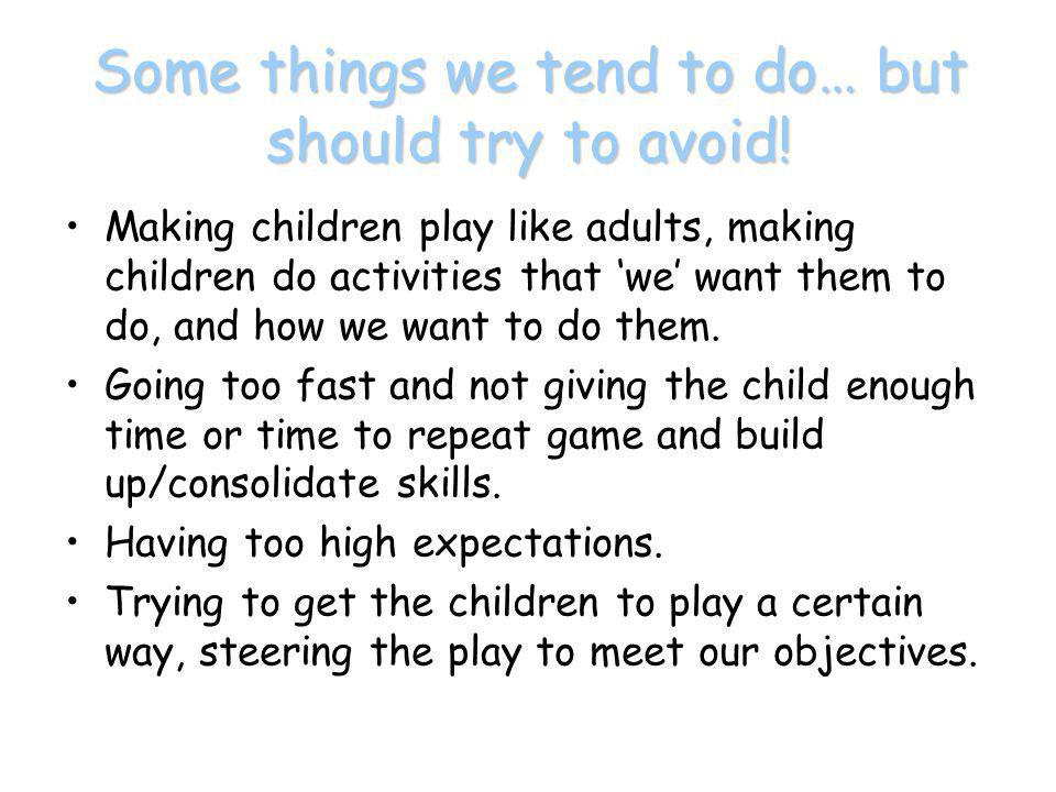 Some things we tend to do… but should try to avoid! Making children play like adults, making children do activities that 'we' want them to do, and how