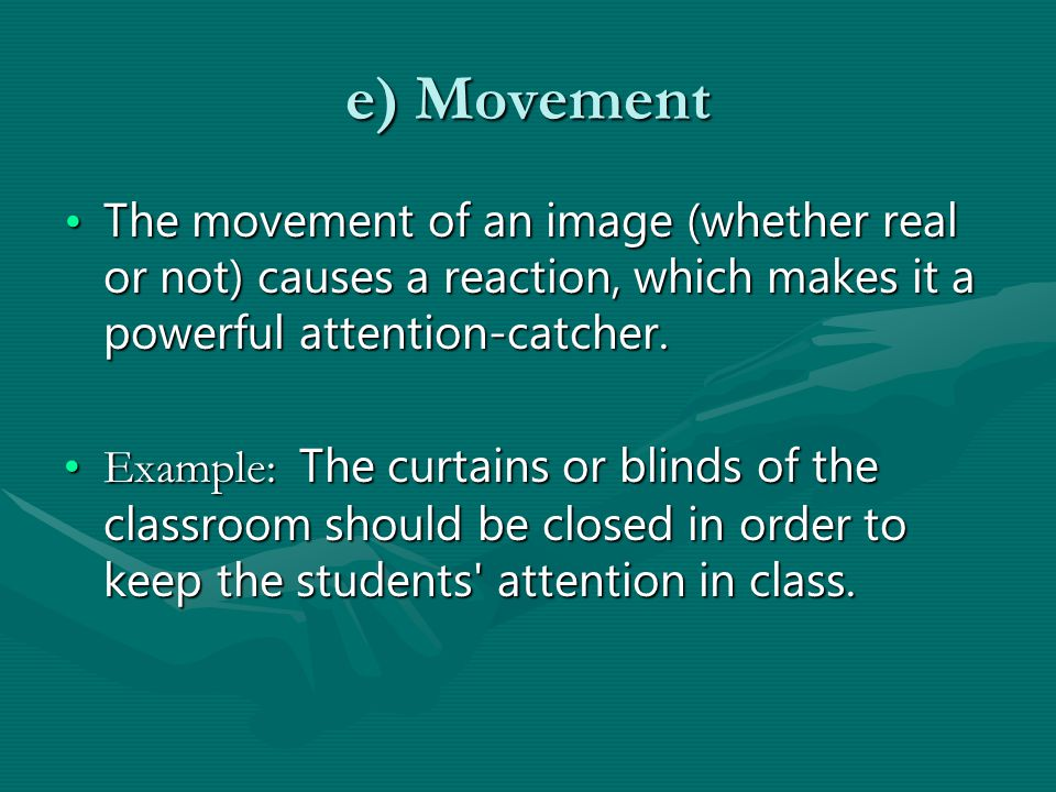 e) Movement The movement of an image (whether real or not) causes a reaction, which makes it a powerful attention-catcher.The movement of an image (whether real or not) causes a reaction, which makes it a powerful attention-catcher.