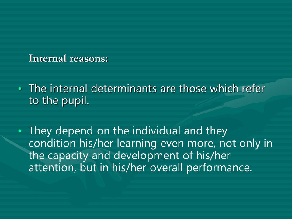 Internal reasons: The internal determinants are those which refer to the pupil.The internal determinants are those which refer to the pupil.