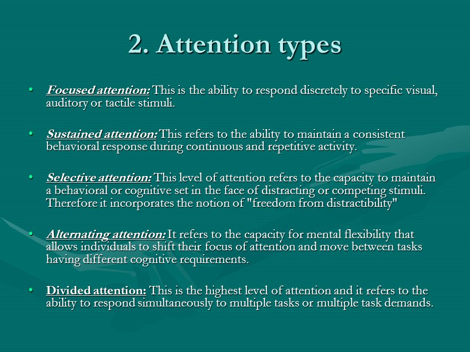 2. Attention types Focused attention: This is the ability to respond discretely to specific visual, auditory or tactile stimuli.Focused attention: Thi