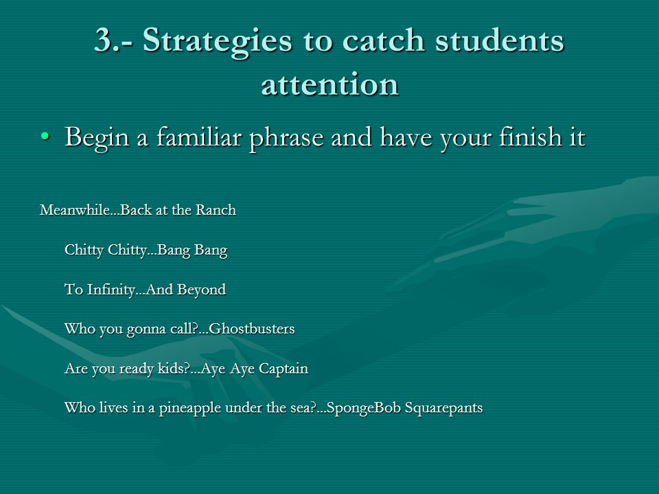 3.- Strategies to catch students attention Begin a familiar phrase and have your finish itBegin a familiar phrase and have your finish it Meanwhile...Back at the Ranch Chitty Chitty...Bang Bang To Infinity...And Beyond Who you gonna call ...Ghostbusters Are you ready kids ...Aye Aye Captain Who lives in a pineapple under the sea ...SpongeBob Squarepants