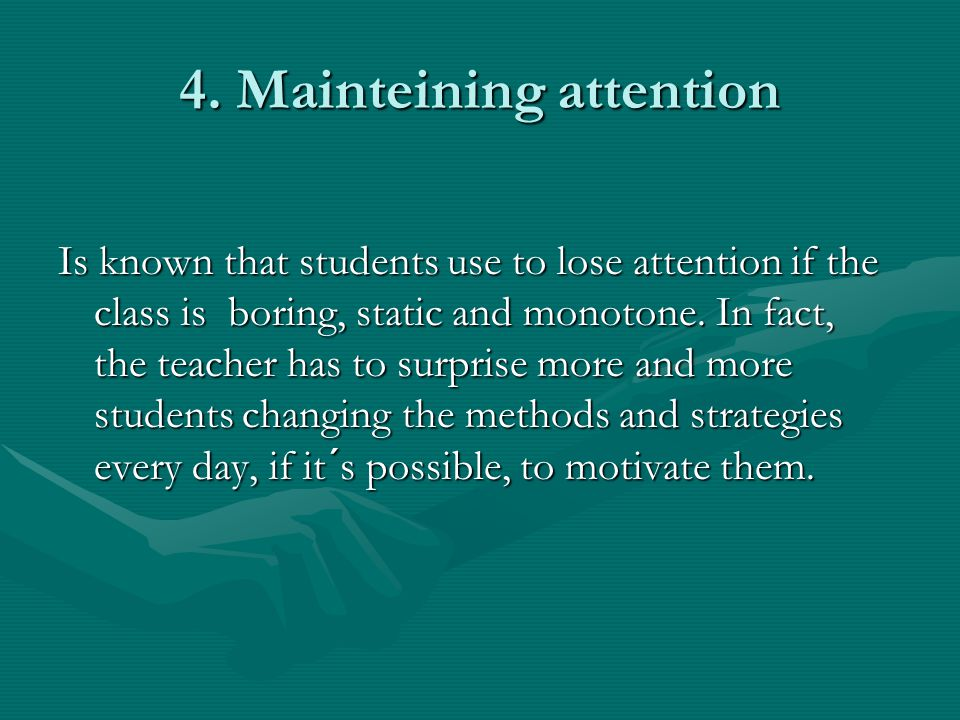 4. Mainteining attention Is known that students use to lose attention if the class is boring, static and monotone. In fact, the teacher has to surpris