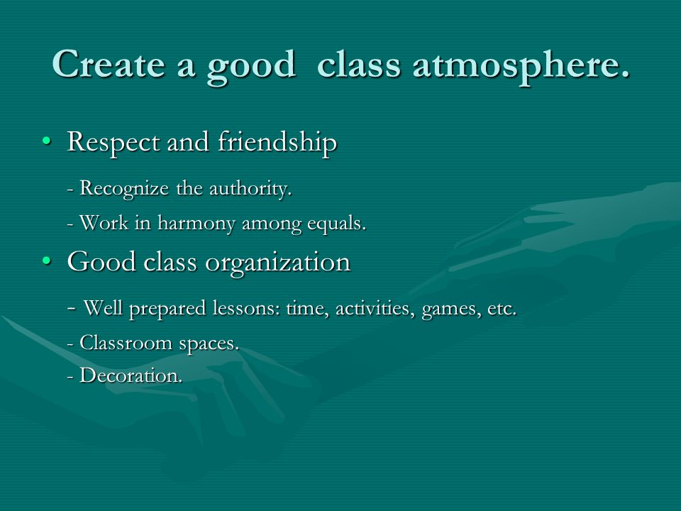 Create a good class atmosphere.