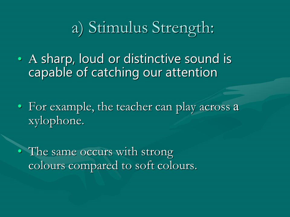 a) Stimulus Strength: a) Stimulus Strength: A sharp, loud or distinctive sound is capable of catching our attentionA sharp, loud or distinctive sound is capable of catching our attention For example, the teacher can play across a xylophone.For example, the teacher can play across a xylophone.