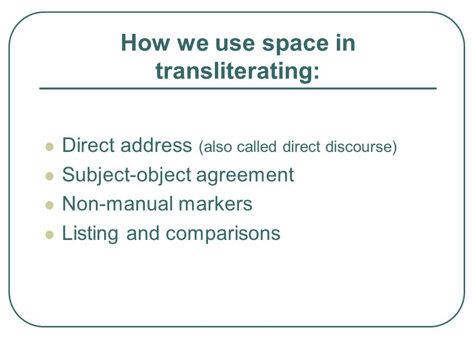 How we use space in transliterating: Direct address (also called direct discourse) Subject-object agreement Non-manual markers Listing and comparisons