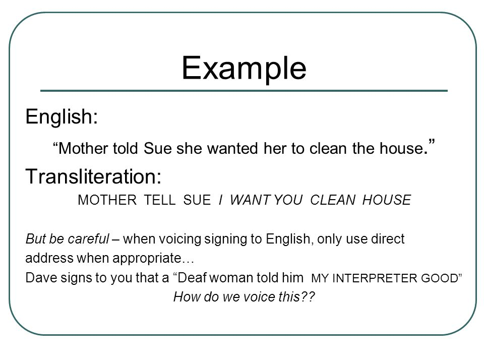 Example English: Mother told Sue she wanted her to clean the house. Transliteration: MOTHER TELL SUE I WANT YOU CLEAN HOUSE But be careful – when voicing signing to English, only use direct address when appropriate… Dave signs to you that a Deaf woman told him MY INTERPRETER GOOD How do we voice this