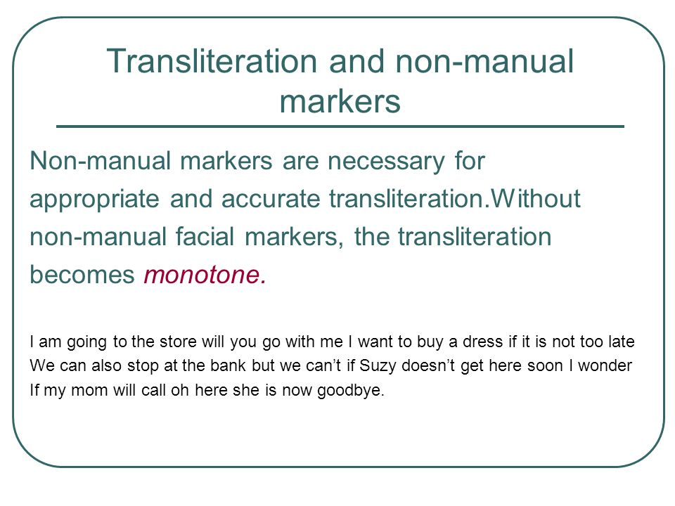 Transliteration and non-manual markers Non-manual markers are necessary for appropriate and accurate transliteration.Without non-manual facial markers, the transliteration becomes monotone.