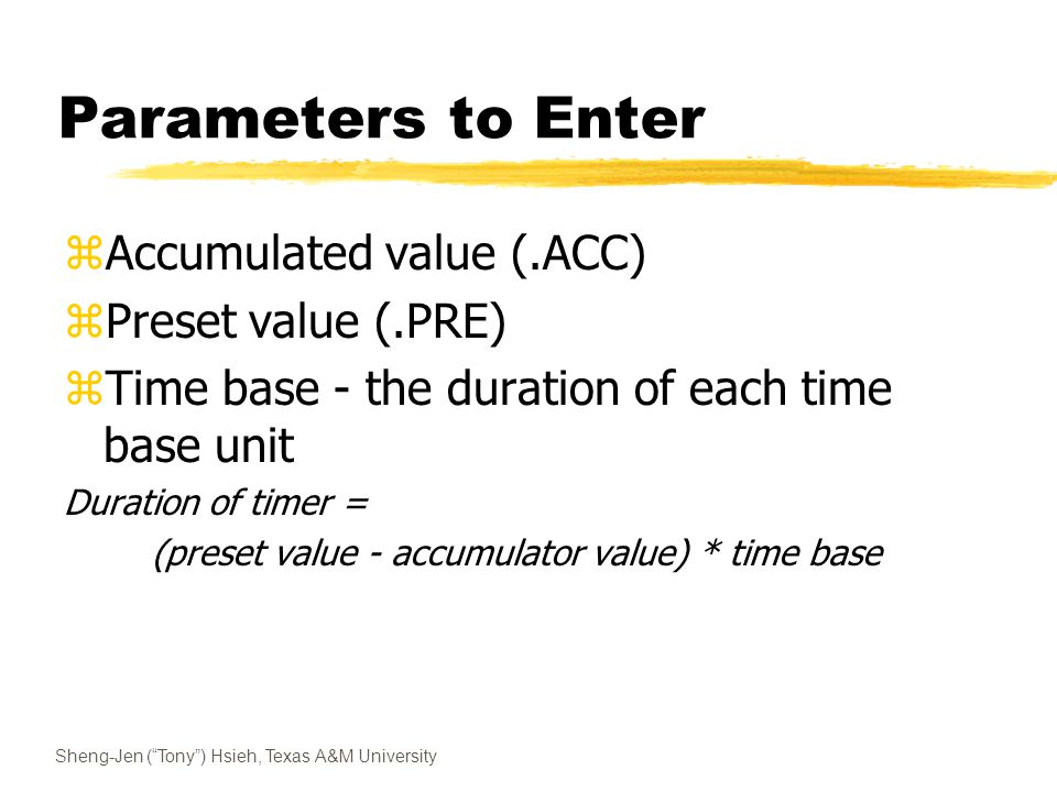 Sheng-Jen ( Tony ) Hsieh, Texas A&M University Parameters to Enter zAccumulated value (.ACC) zPreset value (.PRE) zTime base - the duration of each time base unit Duration of timer = (preset value - accumulator value) * time base