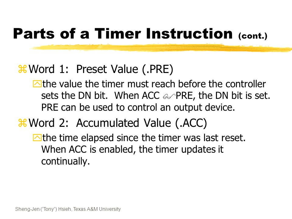 Sheng-Jen ( Tony ) Hsieh, Texas A&M University Parts of a Timer Instruction (cont.) zWord 1: Preset Value (.PRE) ythe value the timer must reach before the controller sets the DN bit.