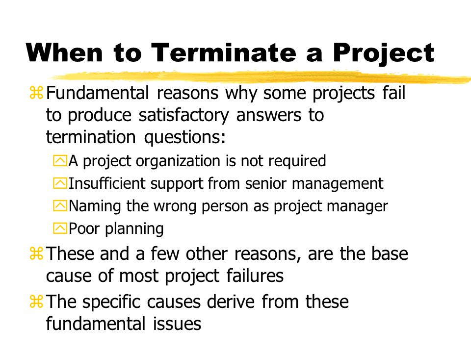 When to Terminate a Project zFundamental reasons why some projects fail to produce satisfactory answers to termination questions: yA project organization is not required yInsufficient support from senior management yNaming the wrong person as project manager yPoor planning zThese and a few other reasons, are the base cause of most project failures zThe specific causes derive from these fundamental issues